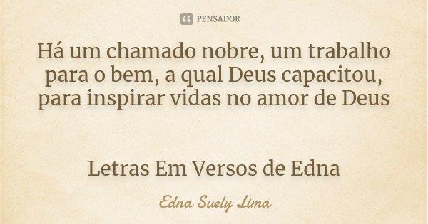 Há um chamado nobre, um trabalho para o bem, a qual Deus capacitou, para inspirar vidas no amor de Deus Letras Em Versos de Edna... Frase de Edna Suely Lima.