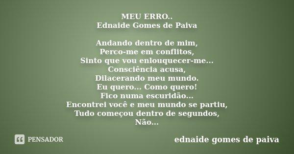 MEU ERRO.. Ednaide Gomes de Paiva Andando dentro de mim, Perco-me em conflitos, Sinto que vou enlouquecer-me... Consciência acusa, Dilacerando meu mundo. Eu que... Frase de Ednaide Gomes de Paiva.