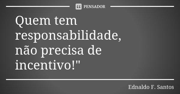 """Quem tem responsabilidade, não precisa de incentivo!""""... Frase de Ednaldo F. Santos."""