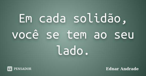Em cada solidão, você se tem ao seu lado.... Frase de Ednar Andrade.