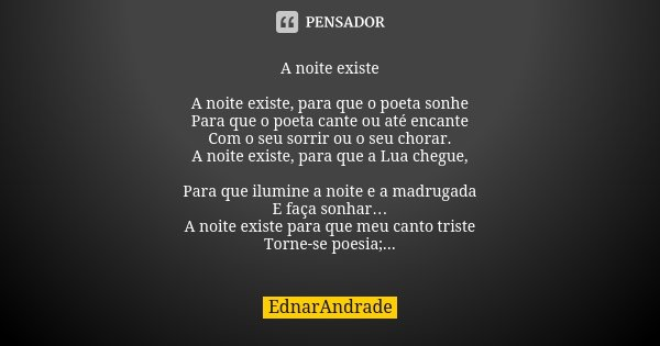 A noite existe A noite existe, para que o poeta sonhe Para que o poeta cante ou até encante Com o seu sorrir ou o seu chorar. A noite existe, para que a Lua che... Frase de EdnarAndrade.