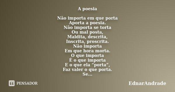 A poesia Não importa em que porta Aporta a poesia. Não importa se torta Ou mal posta, Maldita, descrita, Inscrita, proscrita. Não importa Em que hora morta. O q... Frase de EdnarAndrade.