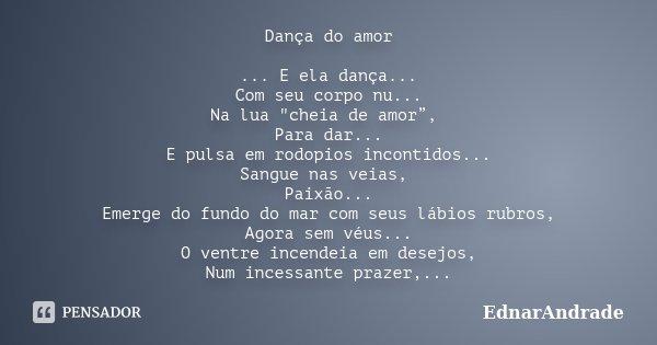 """Dança do amor ... E ela dança... Com seu corpo nu... Na lua """"cheia de amor"""", Para dar... E pulsa em rodopios incontidos... Sangue nas veias, Paixão... Emer... Frase de EdnarAndrade."""