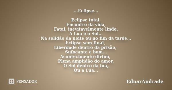 ...Eclipse... Eclipse total. Encontro da vida, Fatal, inevitavelmente lindo, A Lua e o Sol... Na solidão da noite ou no fim da tarde... Eclipse sem final, Liber... Frase de EdnarAndrade.