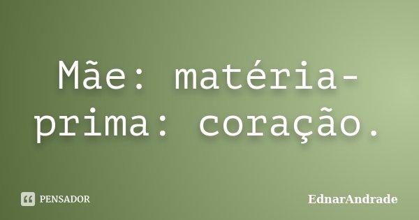 Mãe: matéria prima: coração.... Frase de EdnarAndrade.