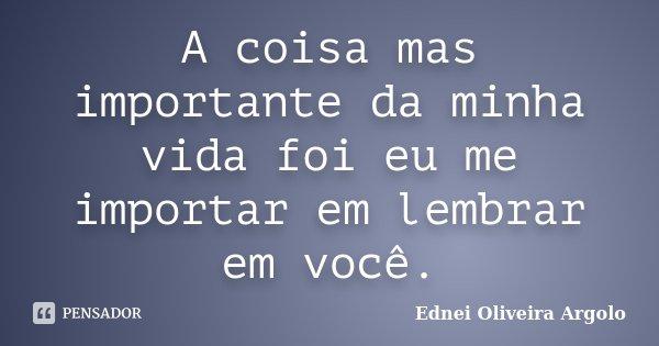 A coisa mas importante da minha vida foi eu me importar em lembrar em você.... Frase de Ednei Oliveira Argolo.