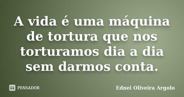 A vida é uma máquina de tortura que nos torturamos dia a dia sem darmos conta.... Frase de Ednei oliveira argolo.