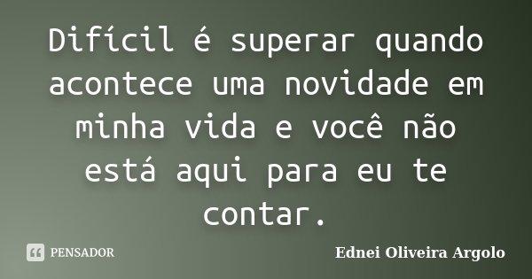 Difícil é superar quando acontece uma novidade em minha vida e você não está aqui para eu te contar.... Frase de Ednei Oliveira Argolo.