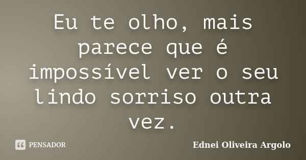 Eu te olho, mais parece que é impossível ver o seu lindo sorriso outra vez.... Frase de Ednei Oliveira Argolo.