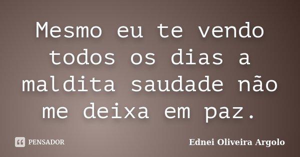 Mesmo eu te vendo todos os dias a maldita saudade não me deixa em paz.... Frase de Ednei Oliveira Argolo.
