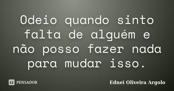 Odeio quando sinto falta de alguém e não posso fazer nada para mudar isso.... Frase de Ednei Oliveira Argolo.