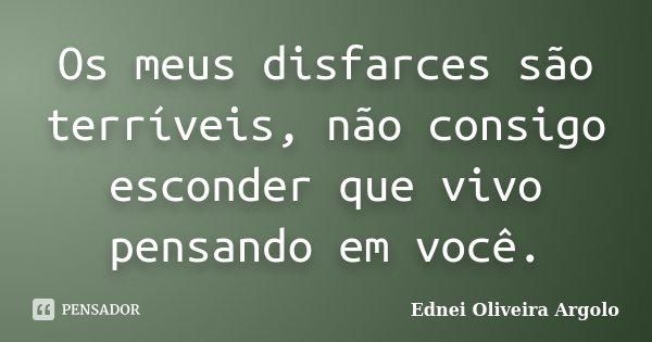 Os meus disfarces são terríveis, não consigo esconder que vivo pensando em você.... Frase de Ednei Oliveira Argolo.