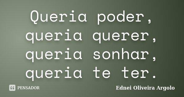 Queria poder, queria querer, queria sonhar, queria te ter.... Frase de Ednei Oliveira Argolo.