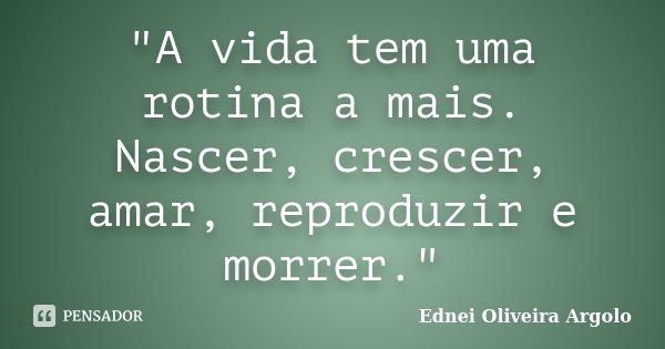 """""""A vida tem uma rotina a mais. Nascer, crescer, amar, reproduzir e morrer.""""... Frase de Ednei oliveira argolo."""