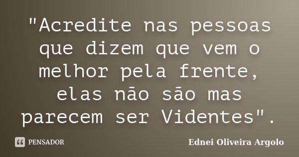 """""""Acredite nas pessoas que dizem que vem o melhor pela frente, elas não são mas parecem ser Videntes"""".... Frase de Ednei Oliveira Argolo."""