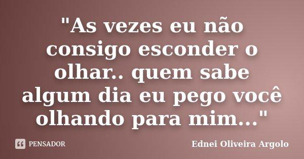 """""""As vezes eu não consigo esconder o olhar.. quem sabe algum dia eu pego você olhando para mim...""""... Frase de Ednei Oliveira Argolo."""