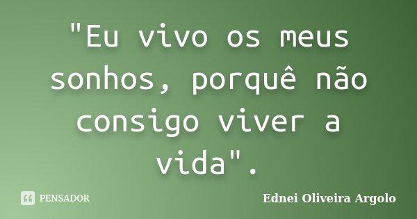 """""""Eu vivo os meus sonhos, porquê não consigo viver a vida"""".... Frase de Ednei oliveira argolo."""