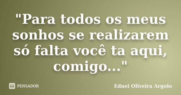 """""""Para todos os meus sonhos se realizarem só falta você ta aqui, comigo...""""... Frase de Ednei Oliveira Argolo."""