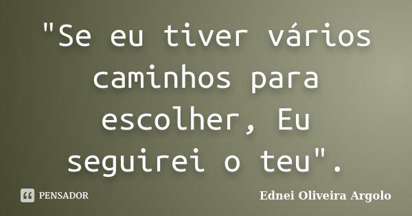 """""""Se eu tiver vários caminhos para escolher, Eu seguirei o teu"""".... Frase de Ednei oliveira argolo."""
