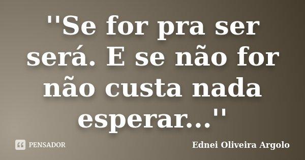 ''Se for pra ser será. E se não for não custa nada esperar...''... Frase de Ednei Oliveira Argolo.
