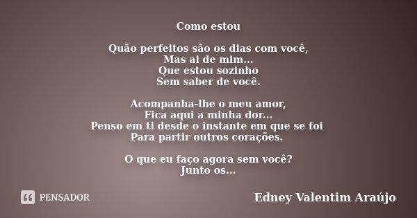 Como estou Quão perfeitos são os dias com você, Mas ai de mim... Que estou sozinho Sem saber de você. Acompanha-lhe o meu amor, Fica aqui a minha dor... Penso e... Frase de Edney Valentim Araújo.