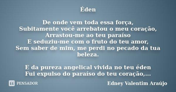 Éden De onde vem toda essa força, Subitamente você arrebatou o meu coração, Arrastou-me ao teu paraíso E seduziu-me com o fruto do teu amor, Sem saber de mim, m... Frase de Edney Valentim Araújo.