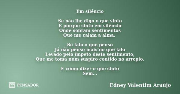 Em silêncio Se não lhe digo o que sinto É porque sinto em silêncio Onde sobram sentimentos Que me calam a alma. Se falo o que penso Já não penso mais no que fal... Frase de Edney Valentim Araújo.