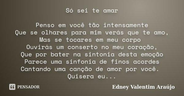 Só sei te amar Penso em você tão intensamente Que se olhares para mim verás que te amo, Mas se tocares em meu corpo Ouvirás um conserto no meu coração, Que por ... Frase de Edney Valentim Araújo.