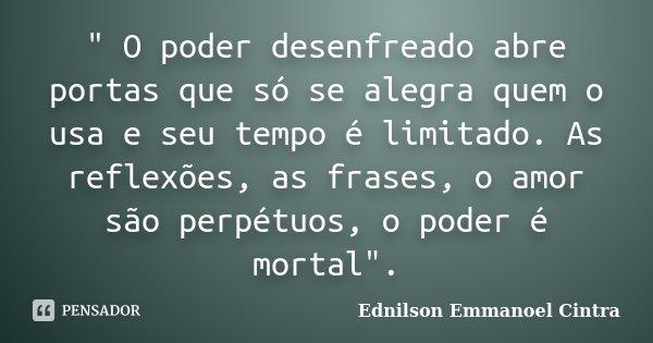 """"""" O poder desenfreado abre portas que só se alegra quem o usa e seu tempo é limitado. As reflexões, as frases, o amor são perpétuos, o poder é mortal""""... Frase de Ednilson Emmanoel Cintra."""