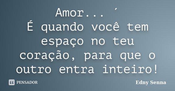 Amor... ´ É quando você tem espaço no teu coração, para que o outro entra inteiro!... Frase de Edny Senna.