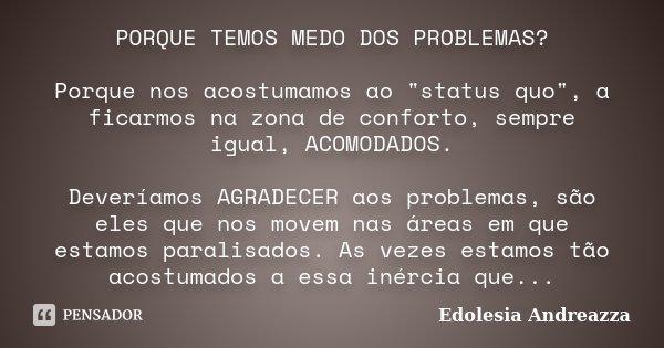 "PORQUE TEMOS MEDO DOS PROBLEMAS? Porque nos acostumamos ao ""status quo"", a ficarmos na zona de conforto, sempre igual, ACOMODADOS. Deveríamos AGRADECE... Frase de Edolesia Andreazza."