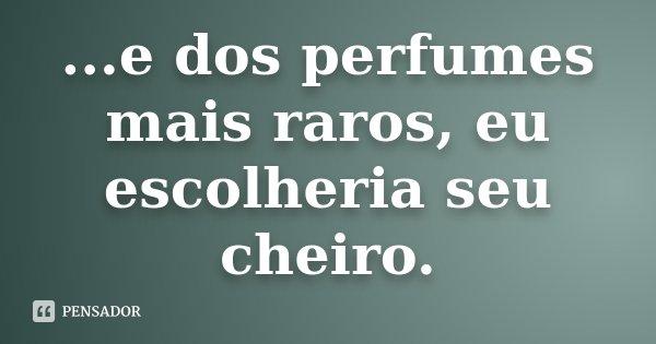 ...e dos perfumes mais raros, eu escolheria seu cheiro.... Frase de Desconhecido.