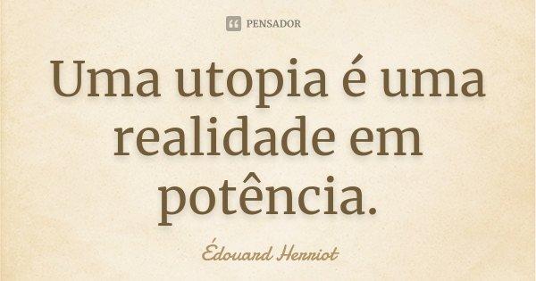 Uma utopia é uma realidade em potência.... Frase de Édouard Herriot.