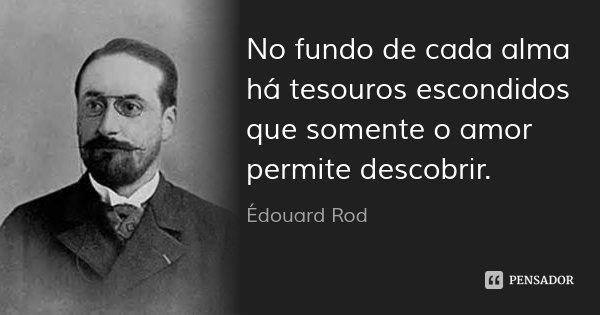 No fundo de cada alma há tesouros escondidos que somente o amor permite descobrir.... Frase de Édouard Rod.