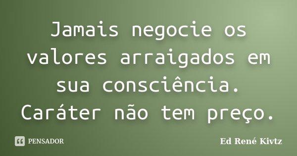 Jamais negocie os valores arraigados em sua consciência. Caráter não tem preço.... Frase de Ed René Kivtz.