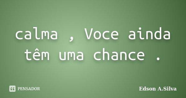 calma , Voce ainda têm uma chance .... Frase de Edson A.Silva.