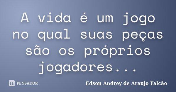 A vida é um jogo no qual suas peças são os próprios jogadores...... Frase de Edson Andrey de Araujo Falcão.