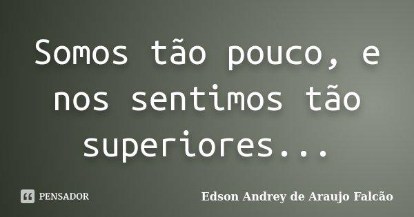 Somos tão pouco, e nos sentimos tão superiores...... Frase de Edson Andrey de Araujo Falcão.