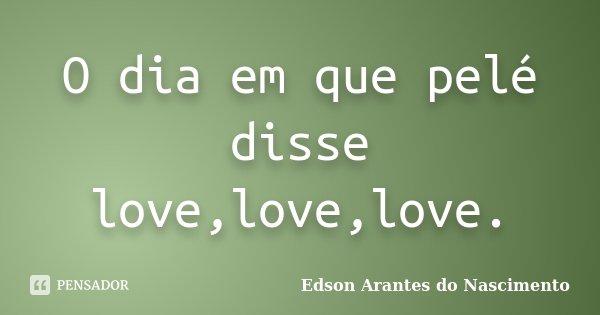 O dia em que pelé disse love,love,love.... Frase de Edson Arantes do Nascimento.