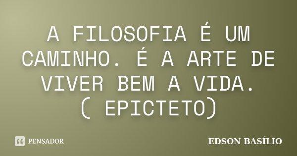 A FILOSOFIA É UM CAMINHO. É A ARTE DE VIVER BEM A VIDA. ( EPICTETO)... Frase de EDSON BASÍLIO.