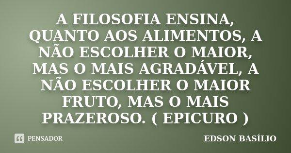 A FILOSOFIA ENSINA, QUANTO AOS ALIMENTOS, A NÃO ESCOLHER O MAIOR, MAS O MAIS AGRADÁVEL, A NÃO ESCOLHER O MAIOR FRUTO, MAS O MAIS PRAZEROSO. ( EPICURO )... Frase de EDSON BASÍLIO.