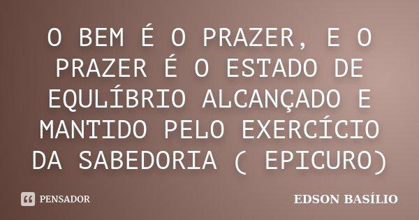 O BEM É O PRAZER, E O PRAZER É O ESTADO DE EQULÍBRIO ALCANÇADO E MANTIDO PELO EXERCÍCIO DA SABEDORIA ( EPICURO)... Frase de EDSON BASÍLIO.