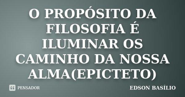 O PROPÓSITO DA FILOSOFIA É ILUMINAR OS CAMINHO DA NOSSA ALMA(EPICTETO)... Frase de EDSON BASÍLIO.