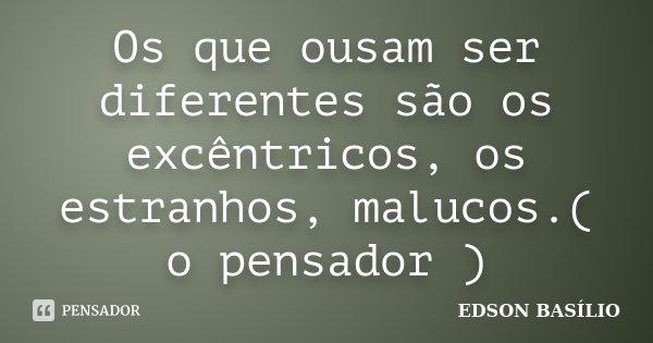 Os que ousam ser diferentes são os excêntricos, os estranhos, malucos.( o pensador )... Frase de EDSON BASÍLIO.
