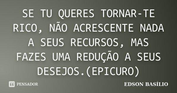 SE TU QUERES TORNAR-TE RICO, NÃO ACRESCENTE NADA A SEUS RECURSOS, MAS FAZES UMA REDUÇÃO A SEUS DESEJOS.(EPICURO)... Frase de EDSON BASILIO.