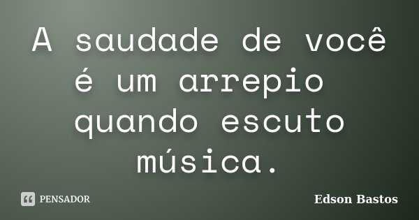 A saudade de você é um arrepio quando escuto música.... Frase de Edson Bastos.