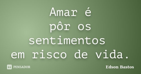 Amar é pôr os sentimentos em risco de vida.... Frase de Edson Bastos.