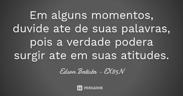 Em alguns momentos, duvide ate de suas palavras, pois a verdade podera surgir ate em suas atitudes.... Frase de Edson Batista - EX85N.