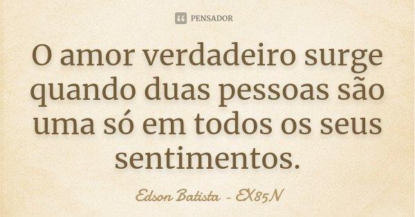 O amor verdadeiro surge quando duas pessoas são uma só em todos os seus sentimentos.... Frase de Edson Batista - EX85N.