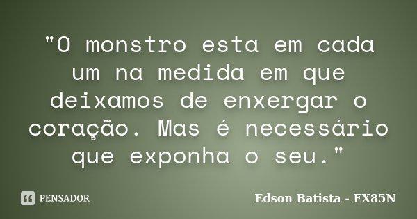 """""""O monstro esta em cada um na medida em que deixamos de enxergar o coração. Mas é necessário que exponha o seu.""""... Frase de Edson Batista - EX85N."""